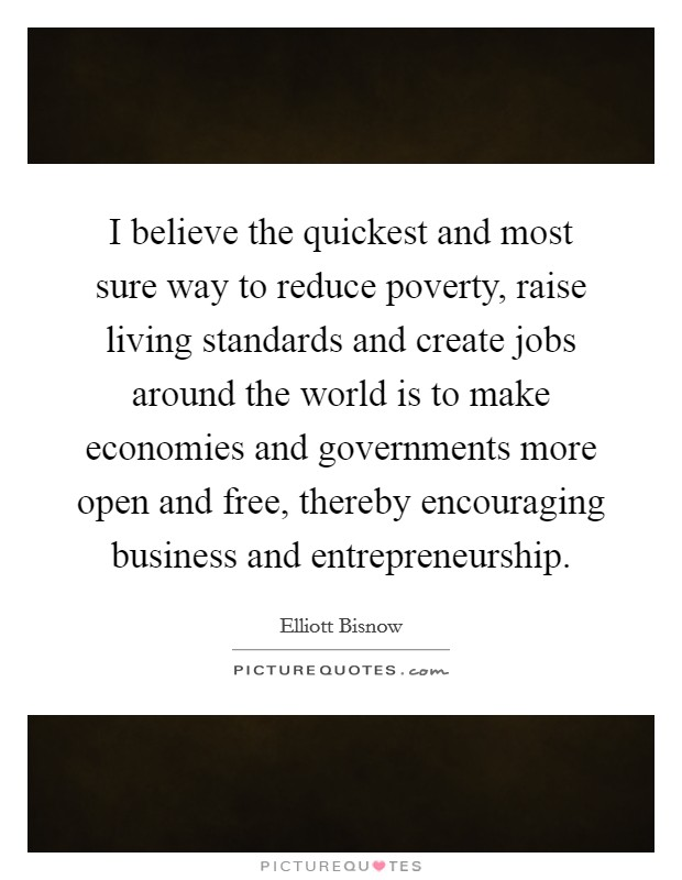 I believe the quickest and most sure way to reduce poverty, raise living standards and create jobs around the world is to make economies and governments more open and free, thereby encouraging business and entrepreneurship Picture Quote #1