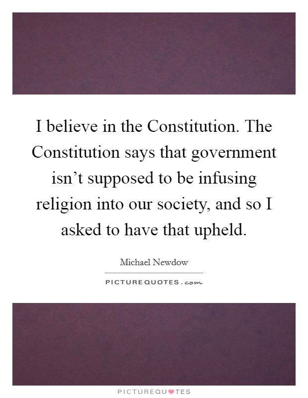 I believe in the Constitution. The Constitution says that government isn't supposed to be infusing religion into our society, and so I asked to have that upheld Picture Quote #1