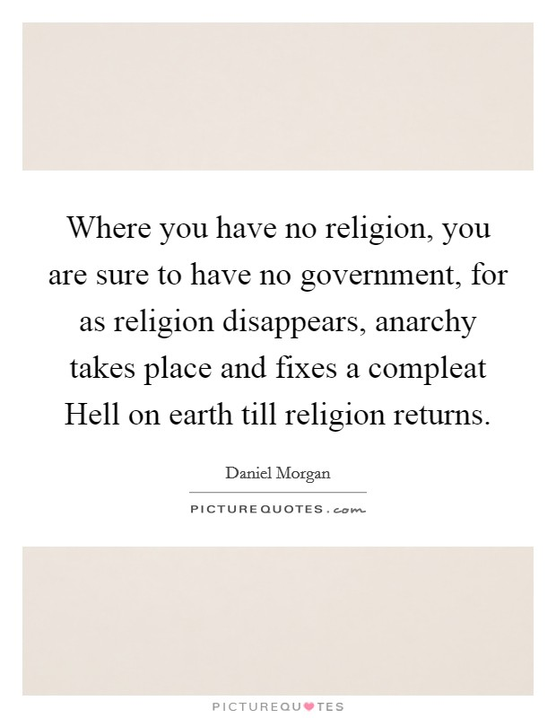Where you have no religion, you are sure to have no government, for as religion disappears, anarchy takes place and fixes a compleat Hell on earth till religion returns Picture Quote #1