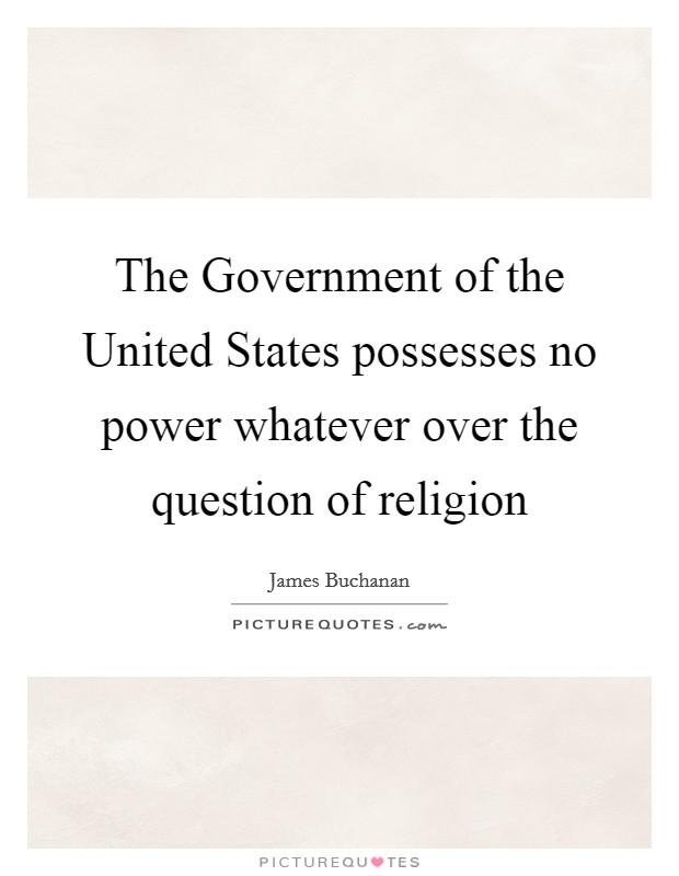 The Government of the United States possesses no power whatever over the question of religion Picture Quote #1