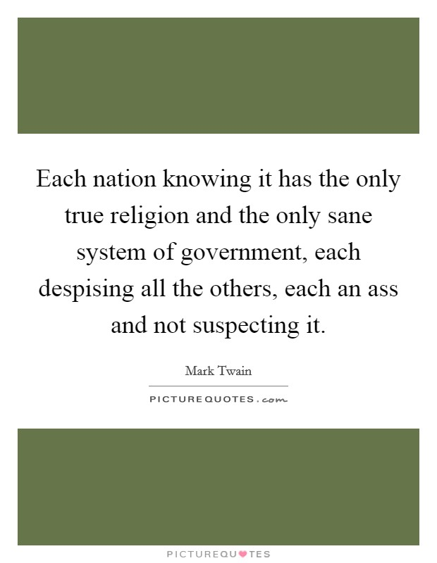 Each nation knowing it has the only true religion and the only sane system of government, each despising all the others, each an ass and not suspecting it Picture Quote #1