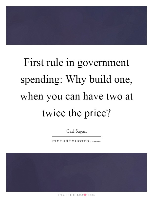First rule in government spending: Why build one, when you can have two at twice the price? Picture Quote #1