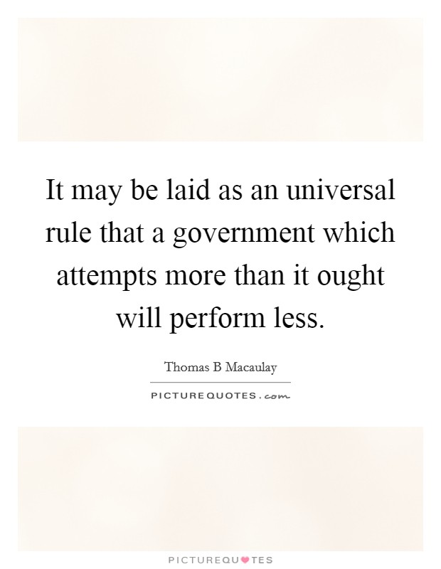 It may be laid as an universal rule that a government which attempts more than it ought will perform less Picture Quote #1
