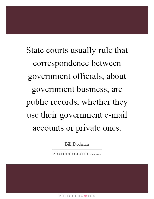 State courts usually rule that correspondence between government officials, about government business, are public records, whether they use their government e-mail accounts or private ones Picture Quote #1