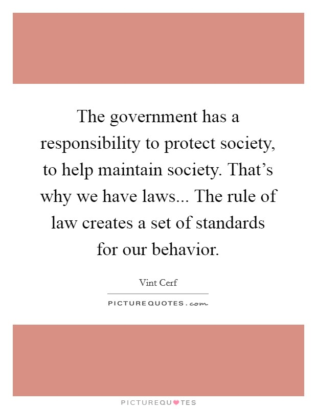 The government has a responsibility to protect society, to help maintain society. That's why we have laws... The rule of law creates a set of standards for our behavior Picture Quote #1