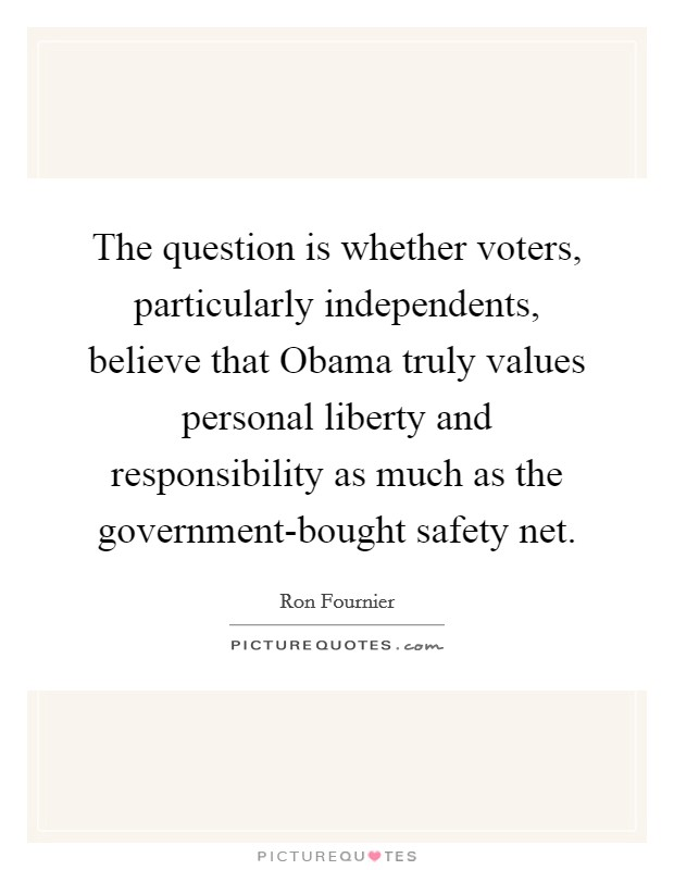 The question is whether voters, particularly independents, believe that Obama truly values personal liberty and responsibility as much as the government-bought safety net Picture Quote #1