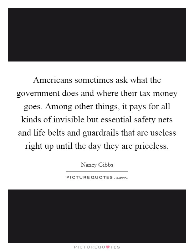 Americans sometimes ask what the government does and where their tax money goes. Among other things, it pays for all kinds of invisible but essential safety nets and life belts and guardrails that are useless right up until the day they are priceless Picture Quote #1