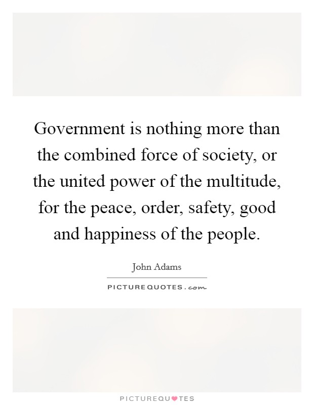 Government is nothing more than the combined force of society, or the united power of the multitude, for the peace, order, safety, good and happiness of the people Picture Quote #1