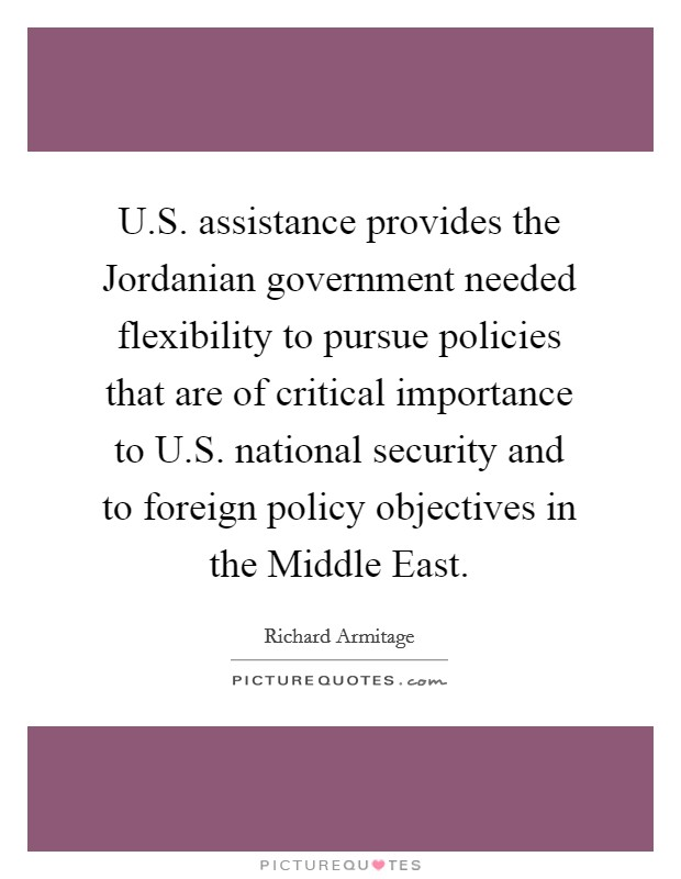 U.S. assistance provides the Jordanian government needed flexibility to pursue policies that are of critical importance to U.S. national security and to foreign policy objectives in the Middle East Picture Quote #1