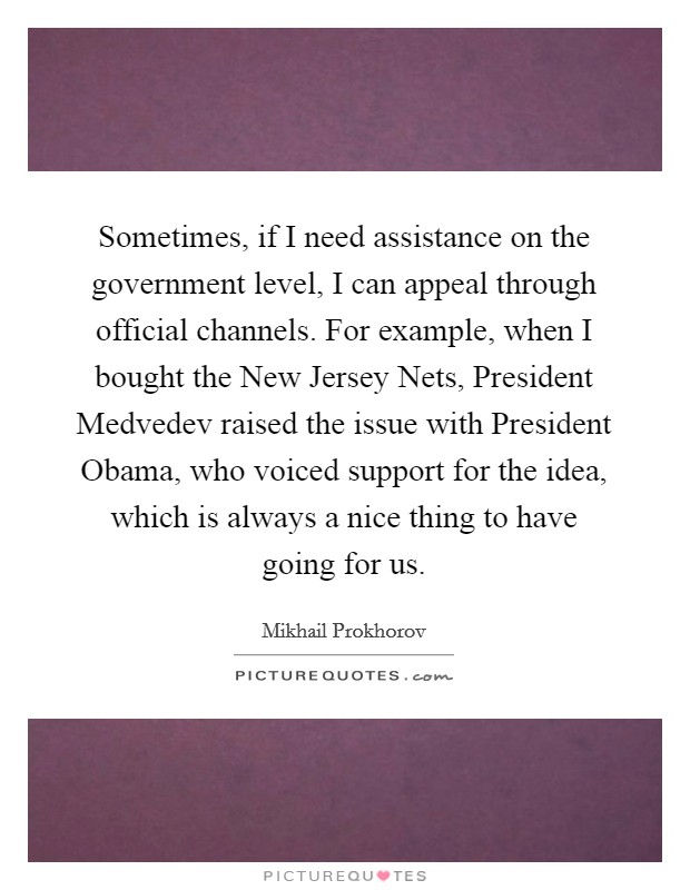 Sometimes, if I need assistance on the government level, I can appeal through official channels. For example, when I bought the New Jersey Nets, President Medvedev raised the issue with President Obama, who voiced support for the idea, which is always a nice thing to have going for us Picture Quote #1