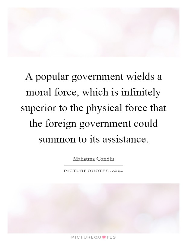 A popular government wields a moral force, which is infinitely superior to the physical force that the foreign government could summon to its assistance Picture Quote #1