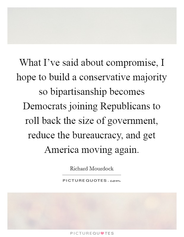 What I've said about compromise, I hope to build a conservative majority so bipartisanship becomes Democrats joining Republicans to roll back the size of government, reduce the bureaucracy, and get America moving again Picture Quote #1