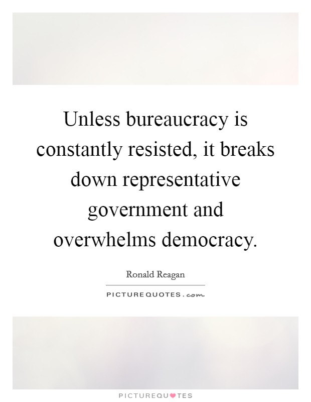 Unless bureaucracy is constantly resisted, it breaks down representative government and overwhelms democracy Picture Quote #1