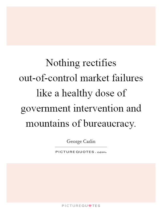 Nothing rectifies out-of-control market failures like a healthy dose of government intervention and mountains of bureaucracy Picture Quote #1