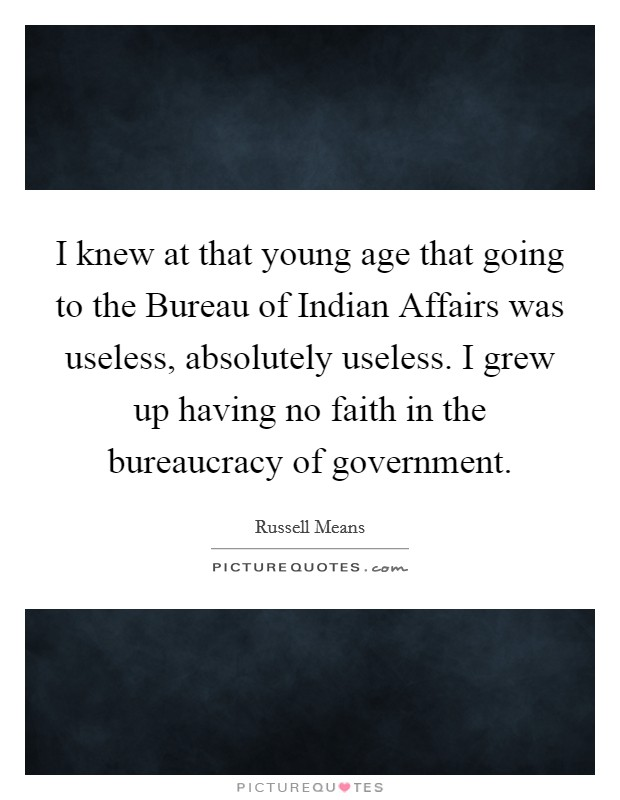 I knew at that young age that going to the Bureau of Indian Affairs was useless, absolutely useless. I grew up having no faith in the bureaucracy of government Picture Quote #1