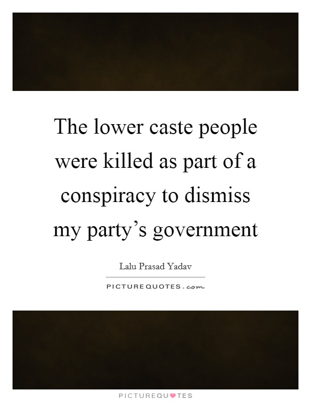 The lower caste people were killed as part of a conspiracy to dismiss my party's government Picture Quote #1
