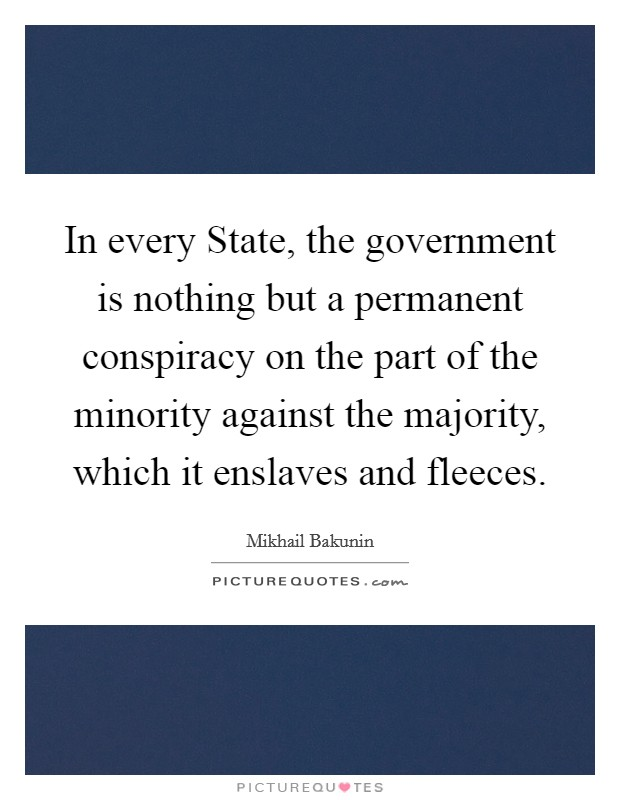 In every State, the government is nothing but a permanent conspiracy on the part of the minority against the majority, which it enslaves and fleeces. Picture Quote #1