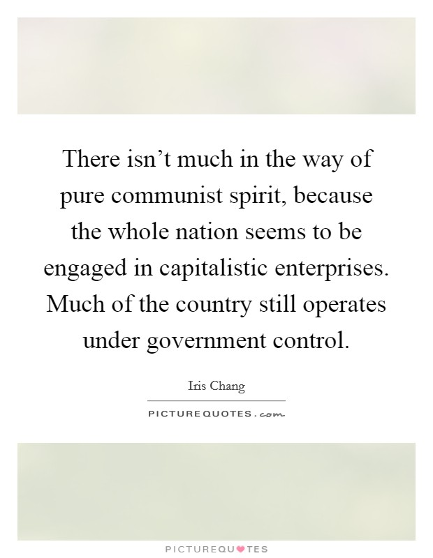 There isn't much in the way of pure communist spirit, because the whole nation seems to be engaged in capitalistic enterprises. Much of the country still operates under government control Picture Quote #1