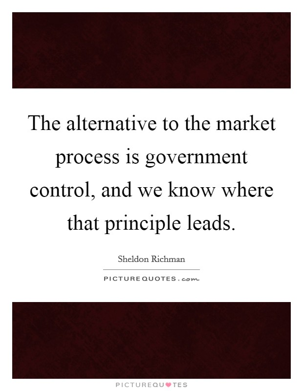 The alternative to the market process is government control, and we know where that principle leads Picture Quote #1