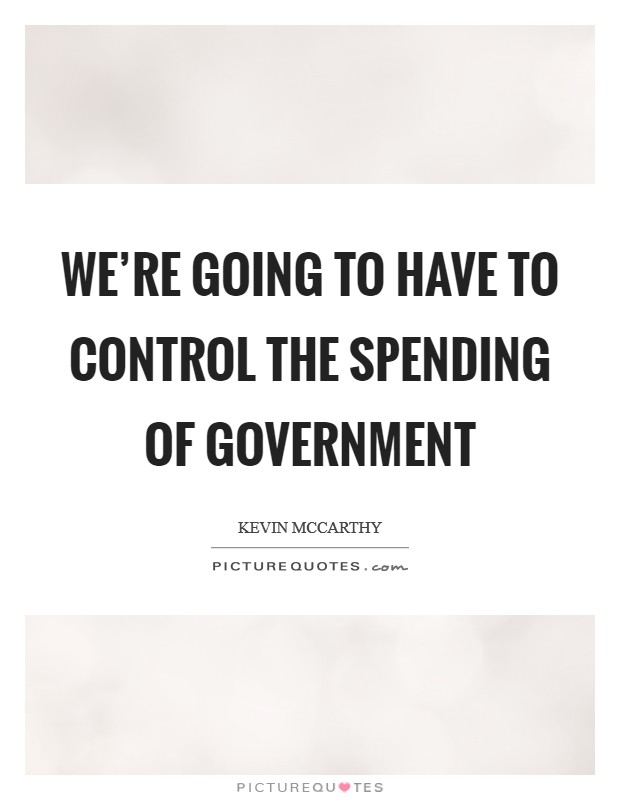 We're going to have to control the spending of government Picture Quote #1