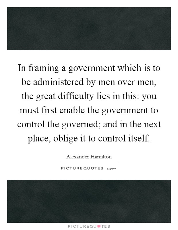 In framing a government which is to be administered by men over men, the great difficulty lies in this: you must first enable the government to control the governed; and in the next place, oblige it to control itself Picture Quote #1