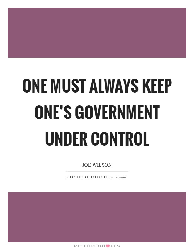 One must always keep one's government under control Picture Quote #1