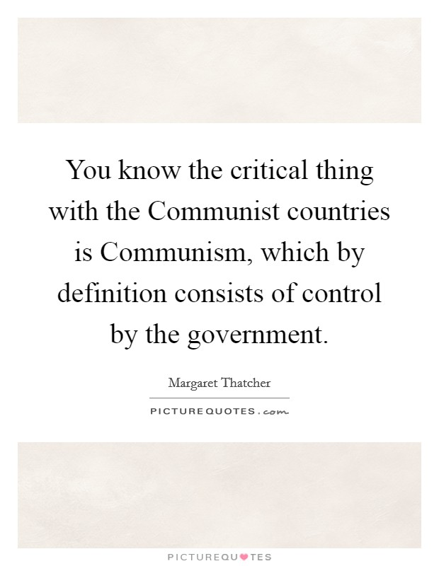 You know the critical thing with the Communist countries is Communism, which by definition consists of control by the government Picture Quote #1