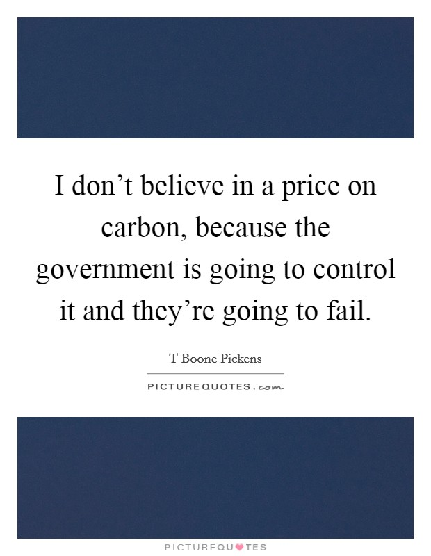 I don't believe in a price on carbon, because the government is going to control it and they're going to fail Picture Quote #1