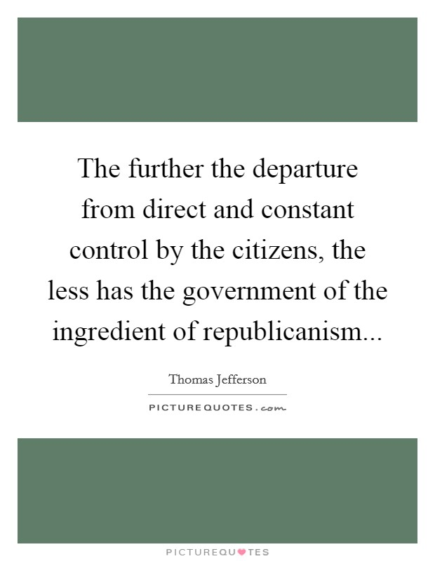 The further the departure from direct and constant control by the citizens, the less has the government of the ingredient of republicanism Picture Quote #1