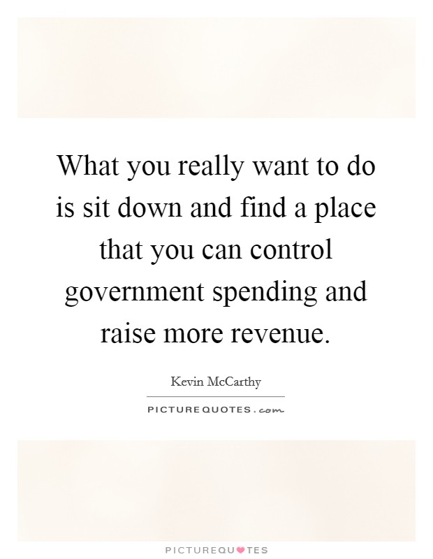 What you really want to do is sit down and find a place that you can control government spending and raise more revenue Picture Quote #1