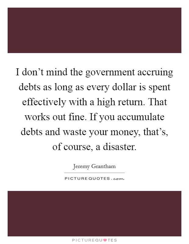 I don't mind the government accruing debts as long as every dollar is spent effectively with a high return. That works out fine. If you accumulate debts and waste your money, that's, of course, a disaster Picture Quote #1