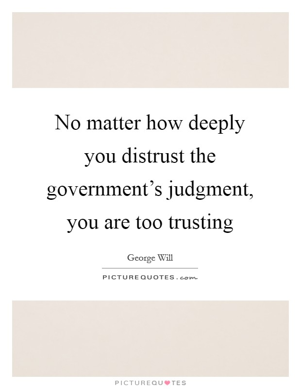 No matter how deeply you distrust the government's judgment, you are too trusting Picture Quote #1