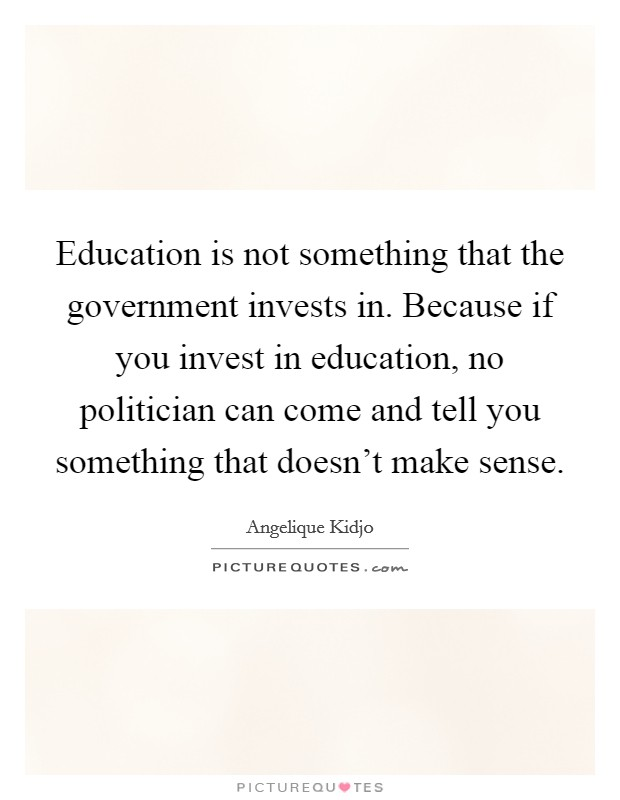 Education is not something that the government invests in. Because if you invest in education, no politician can come and tell you something that doesn't make sense Picture Quote #1