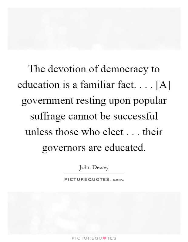 The devotion of democracy to education is a familiar fact. . . . [A] government resting upon popular suffrage cannot be successful unless those who elect . . . their governors are educated Picture Quote #1