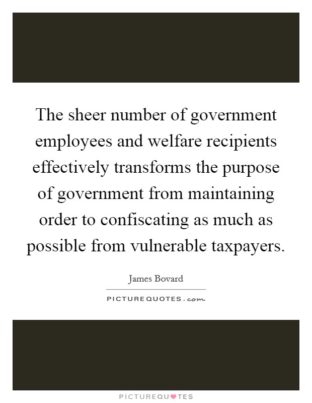 The sheer number of government employees and welfare recipients effectively transforms the purpose of government from maintaining order to confiscating as much as possible from vulnerable taxpayers Picture Quote #1