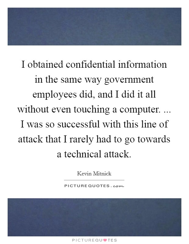 I obtained confidential information in the same way government employees did, and I did it all without even touching a computer. ... I was so successful with this line of attack that I rarely had to go towards a technical attack Picture Quote #1