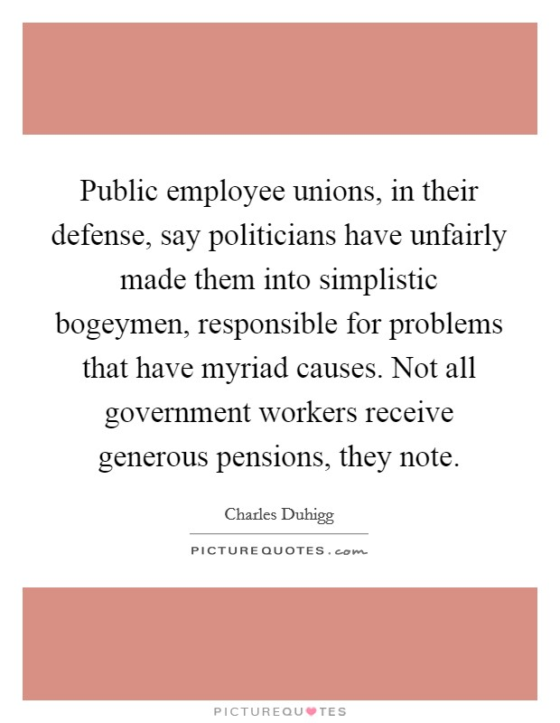 Public employee unions, in their defense, say politicians have unfairly made them into simplistic bogeymen, responsible for problems that have myriad causes. Not all government workers receive generous pensions, they note. Picture Quote #1