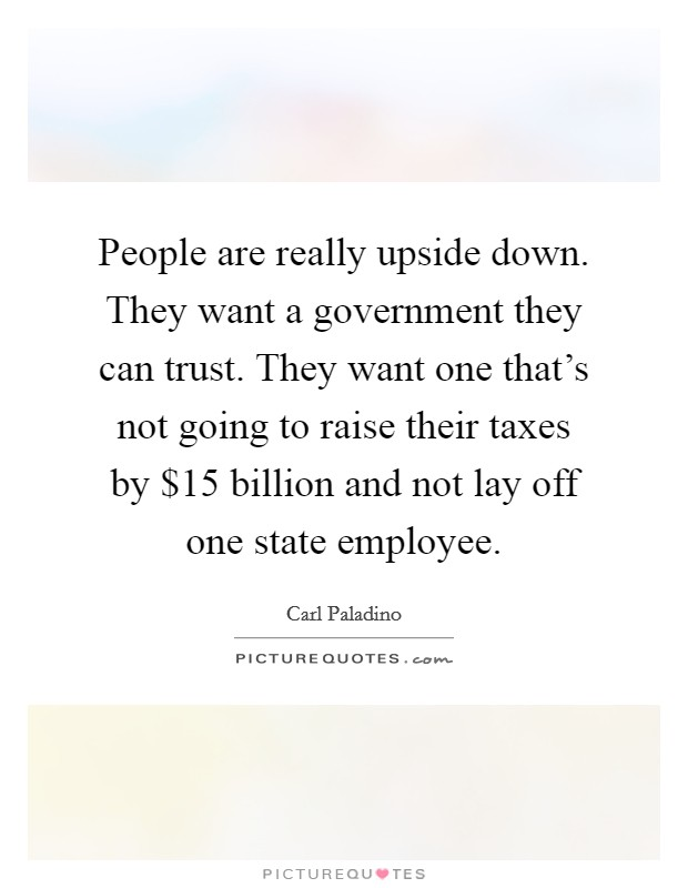 People are really upside down. They want a government they can trust. They want one that's not going to raise their taxes by $15 billion and not lay off one state employee Picture Quote #1