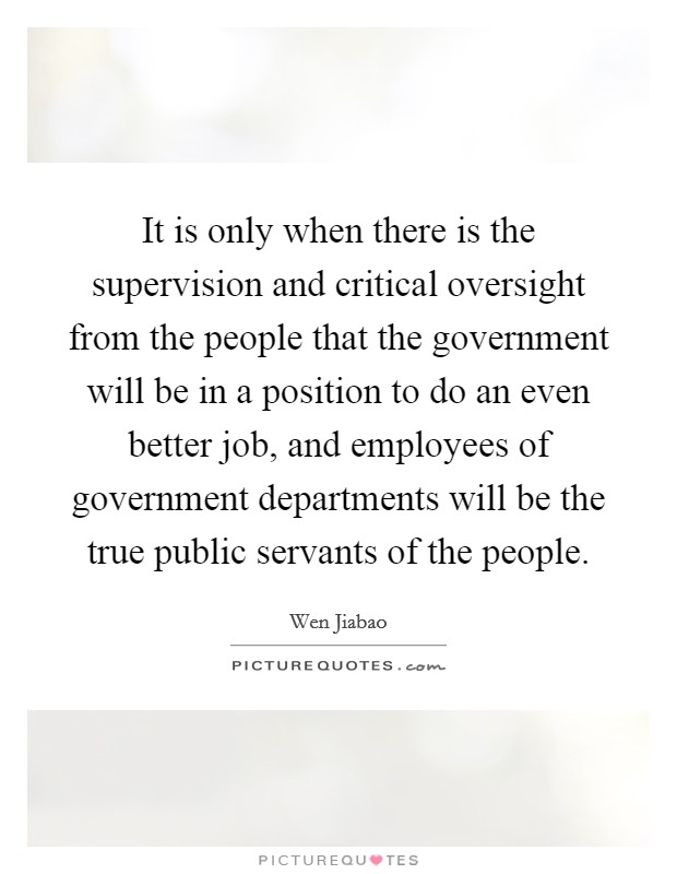 It is only when there is the supervision and critical oversight from the people that the government will be in a position to do an even better job, and employees of government departments will be the true public servants of the people Picture Quote #1