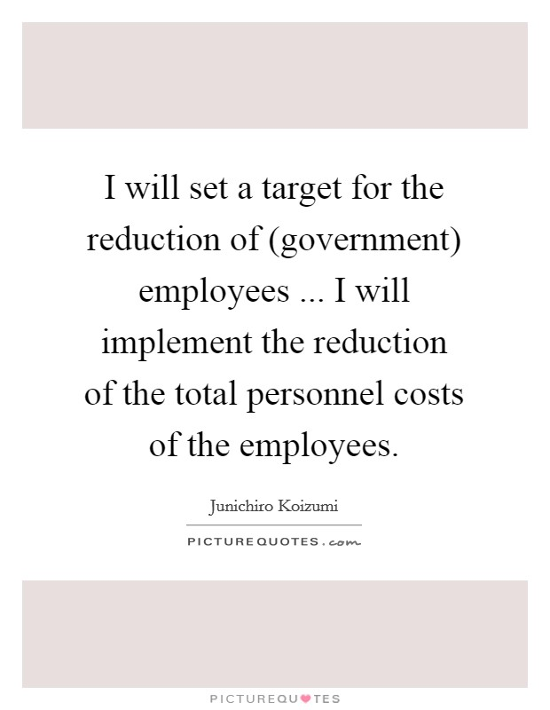 I will set a target for the reduction of (government) employees ... I will implement the reduction of the total personnel costs of the employees Picture Quote #1