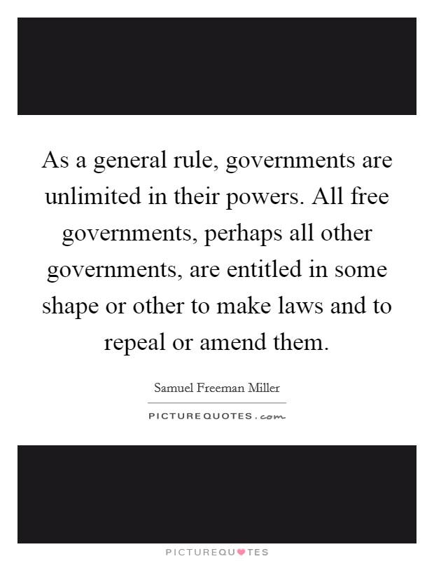 As a general rule, governments are unlimited in their powers. All free governments, perhaps all other governments, are entitled in some shape or other to make laws and to repeal or amend them Picture Quote #1