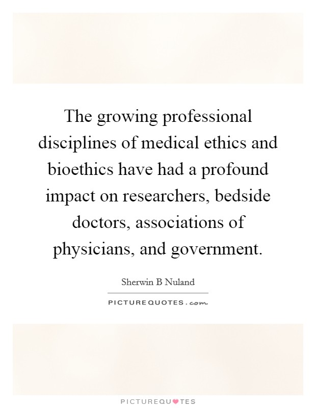 The growing professional disciplines of medical ethics and bioethics have had a profound impact on researchers, bedside doctors, associations of physicians, and government Picture Quote #1