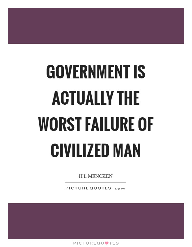 Government is actually the worst failure of civilized man Picture Quote #1