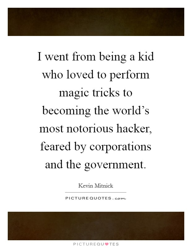 I went from being a kid who loved to perform magic tricks to becoming the world's most notorious hacker, feared by corporations and the government Picture Quote #1