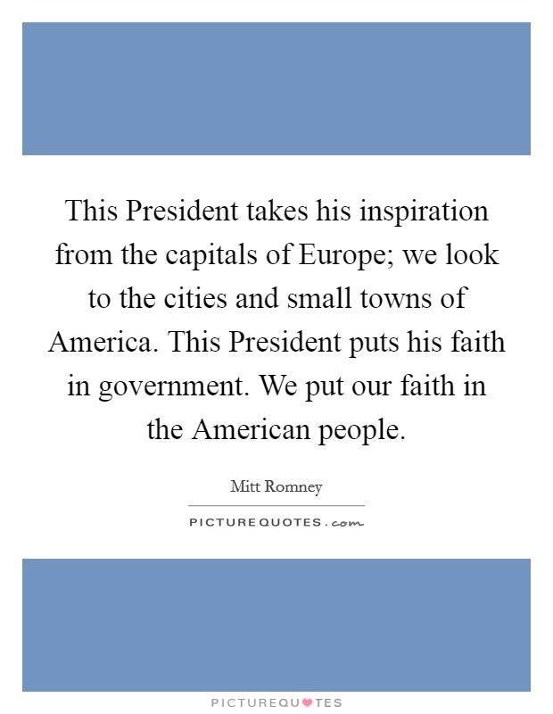 This President takes his inspiration from the capitals of Europe; we look to the cities and small towns of America. This President puts his faith in government. We put our faith in the American people Picture Quote #1