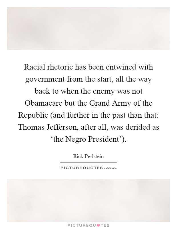 Racial rhetoric has been entwined with government from the start, all the way back to when the enemy was not Obamacare but the Grand Army of the Republic (and further in the past than that: Thomas Jefferson, after all, was derided as 'the Negro President') Picture Quote #1