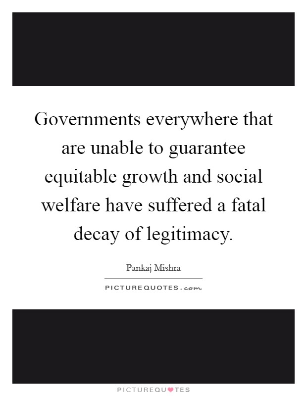 Governments everywhere that are unable to guarantee equitable growth and social welfare have suffered a fatal decay of legitimacy Picture Quote #1