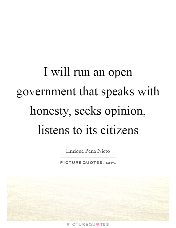 I will run an open government that speaks with honesty, seeks opinion, listens to its citizens Picture Quote #1