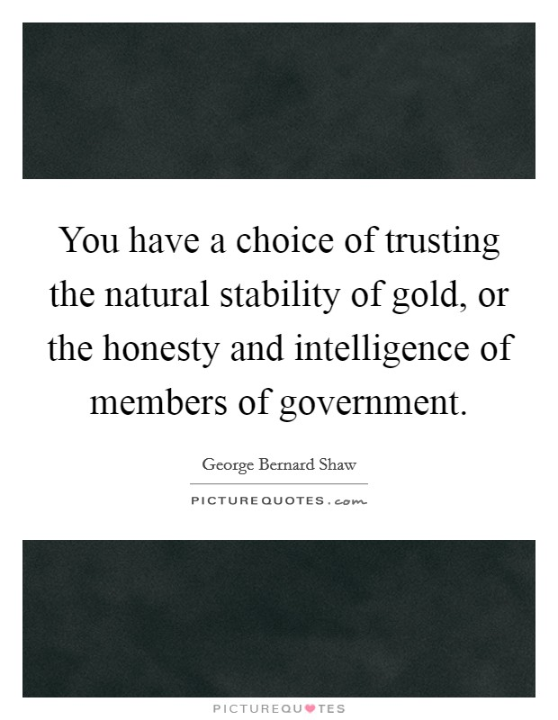 You have a choice of trusting the natural stability of gold, or the honesty and intelligence of members of government Picture Quote #1