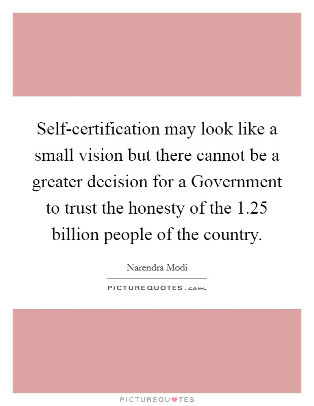 Self-certification may look like a small vision but there cannot be a greater decision for a Government to trust the honesty of the 1.25 billion people of the country Picture Quote #1
